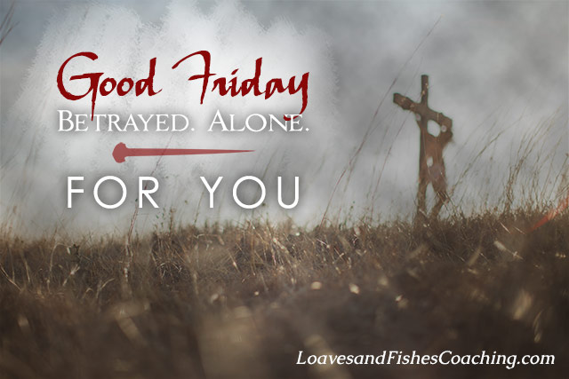 Good Friday - Betrayed. Alone. For You.