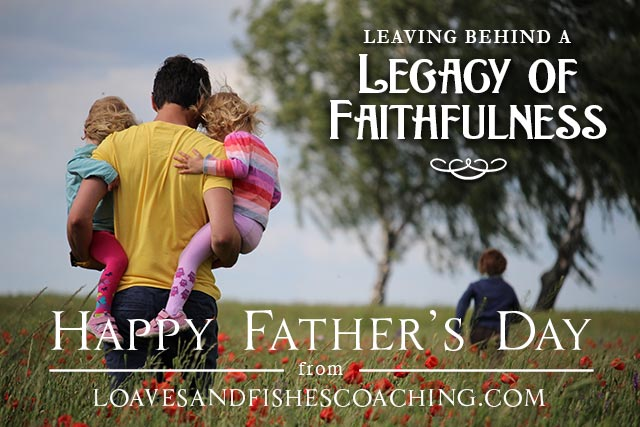 A Legacy of Faithfulness - Happy Father's Day from LoavesandFishesCoaching.com